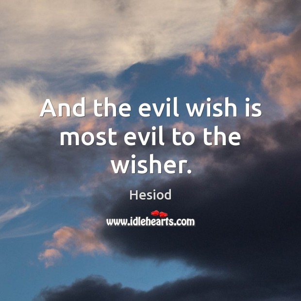 Image, And the evil wish is most evil to the wisher.