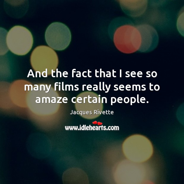 And the fact that I see so many films really seems to amaze certain people. Image