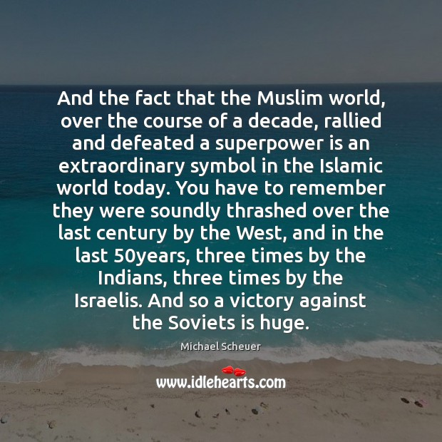 And the fact that the Muslim world, over the course of a Michael Scheuer Picture Quote