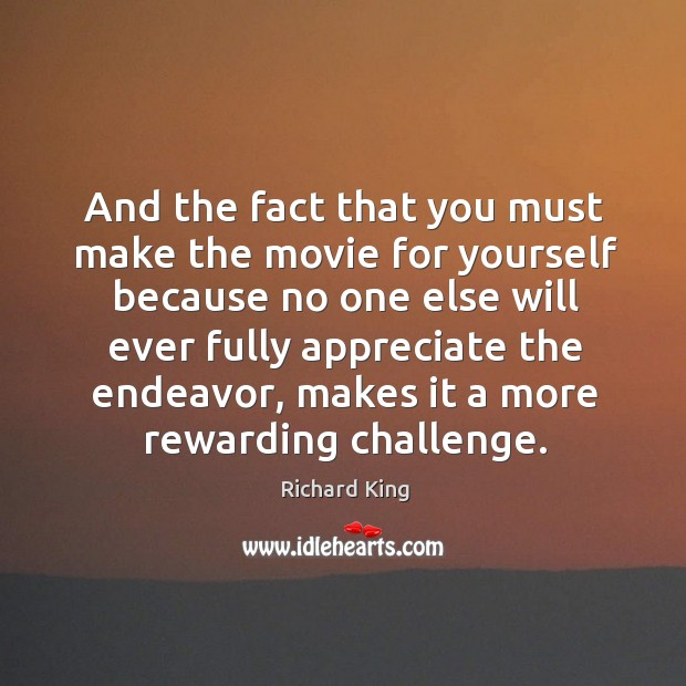 And the fact that you must make the movie for yourself Richard King Picture Quote