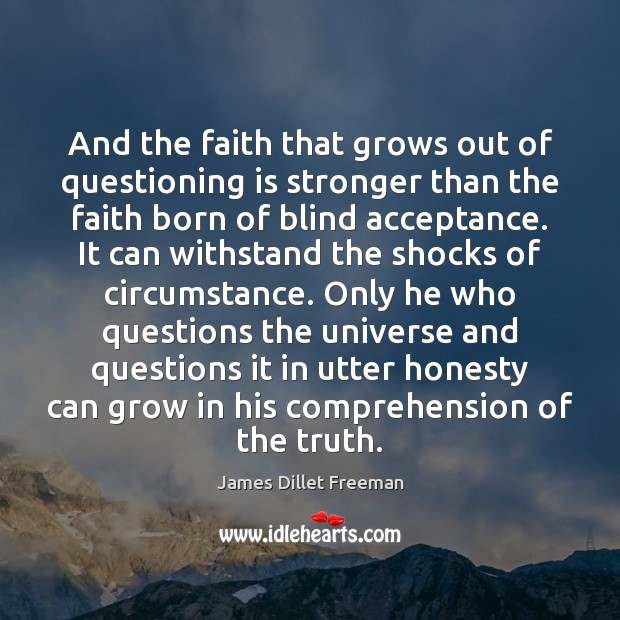 And the faith that grows out of questioning is stronger than the James Dillet Freeman Picture Quote