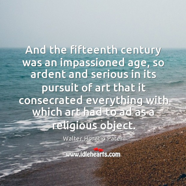 And the fifteenth century was an impassioned age, so ardent and serious in its pursuit of Walter Horatio Pater Picture Quote