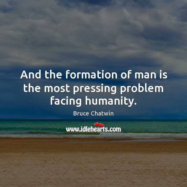 Image, And the formation of man is the most pressing problem facing humanity.