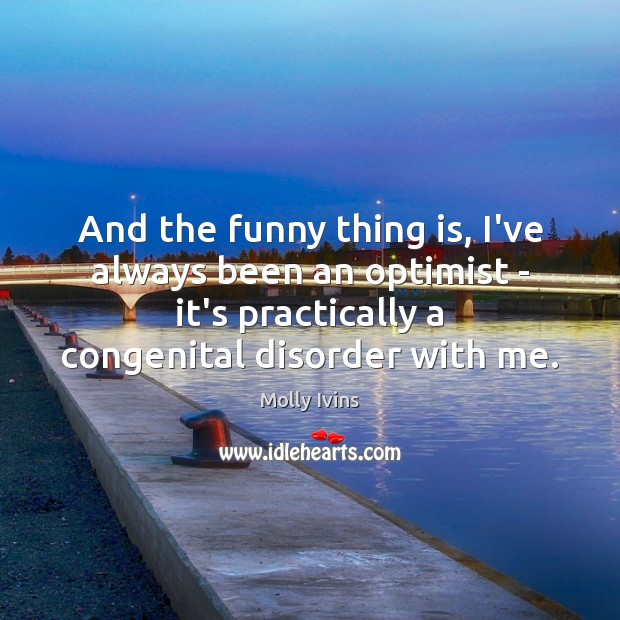And the funny thing is, I've always been an optimist – it's Molly Ivins Picture Quote