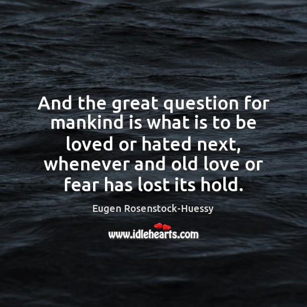 And the great question for mankind is what is to be loved To Be Loved Quotes Image