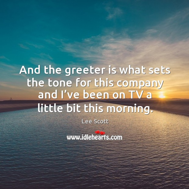 And the greeter is what sets the tone for this company and I've been on tv a little bit this morning. Lee Scott Picture Quote