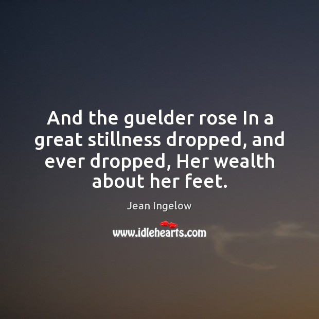Image, And the guelder rose In a great stillness dropped, and ever dropped,