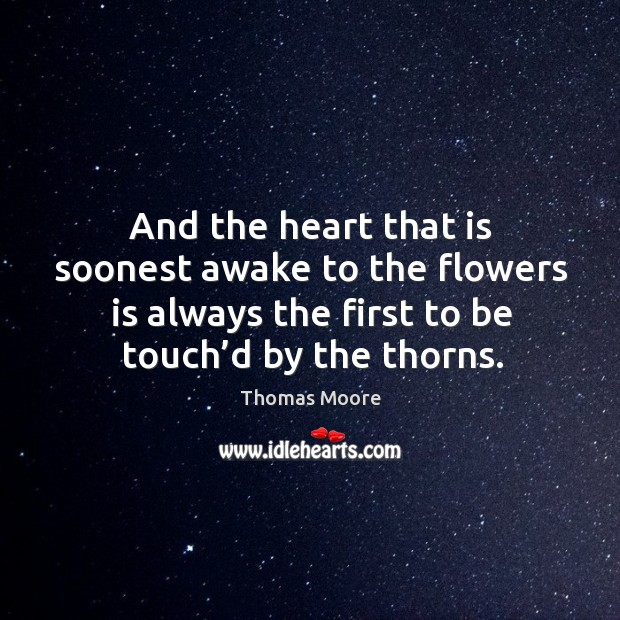 And the heart that is soonest awake to the flowers is always the first to be touch'd by the thorns. Image