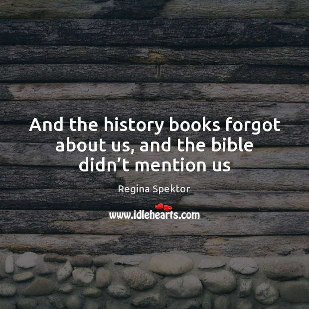 And the history books forgot about us, and the bible didn't mention us Image