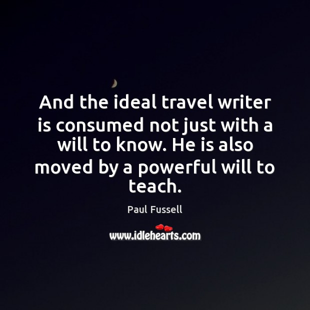And the ideal travel writer is consumed not just with a will Paul Fussell Picture Quote