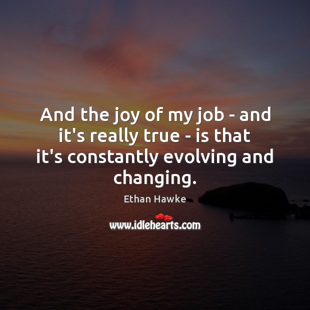 And the joy of my job – and it's really true – Ethan Hawke Picture Quote
