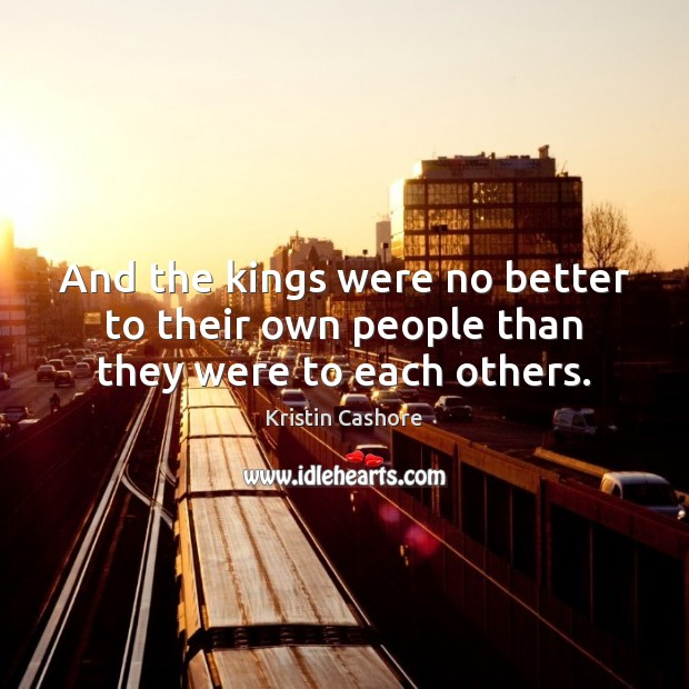 And the kings were no better to their own people than they were to each others. Kristin Cashore Picture Quote