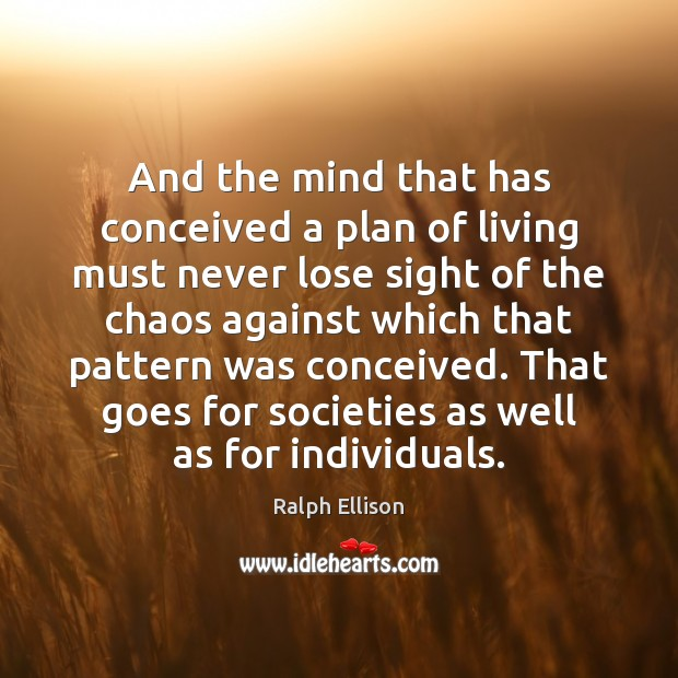 And the mind that has conceived a plan of living must never Ralph Ellison Picture Quote