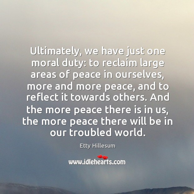 And the more peace there is in us, the more peace there will be in our troubled world. Etty Hillesum Picture Quote