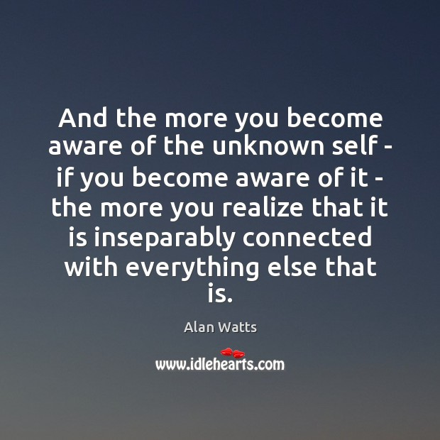 And the more you become aware of the unknown self – if Image