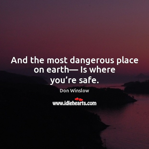 And the most dangerous place on earth— Is where you're safe. Image