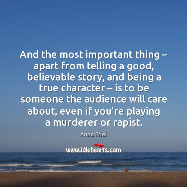 And the most important thing – apart from telling a good, believable story, and being a true character Anna Friel Picture Quote