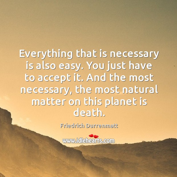 And the most necessary, the most natural matter on this planet is death. Friedrich Durrenmatt Picture Quote