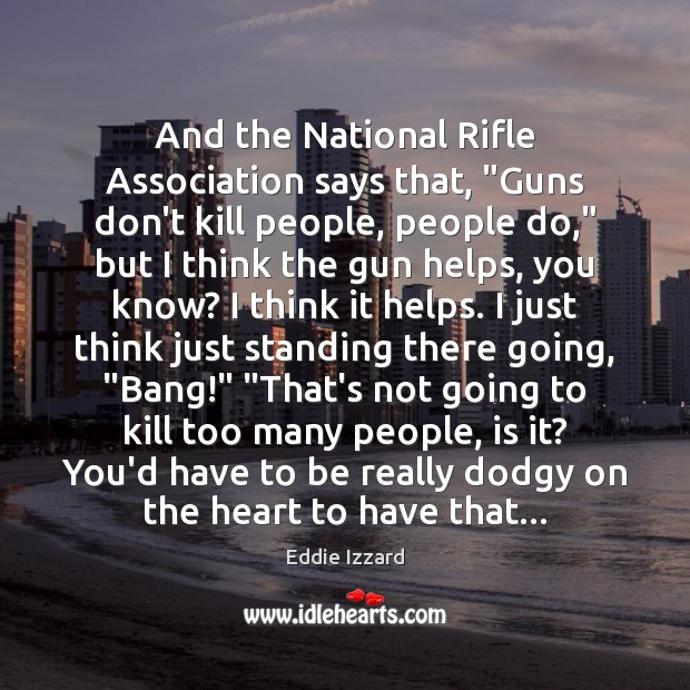 """And the National Rifle Association says that, """"Guns don't kill people, people Eddie Izzard Picture Quote"""