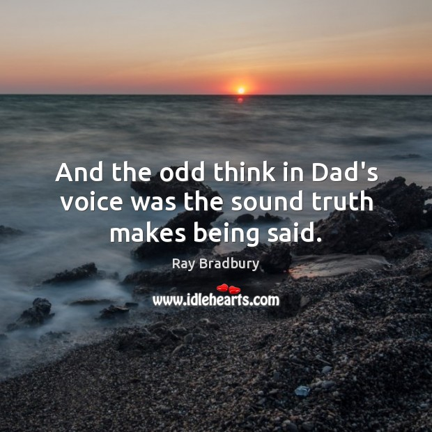 And the odd think in Dad's voice was the sound truth makes being said. Ray Bradbury Picture Quote