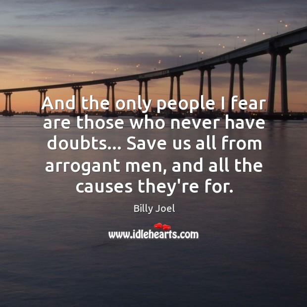And the only people I fear are those who never have doubts… Image
