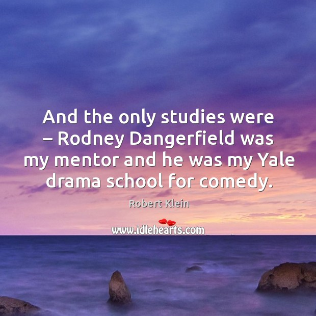 And the only studies were – rodney dangerfield was my mentor and he was my Robert Klein Picture Quote