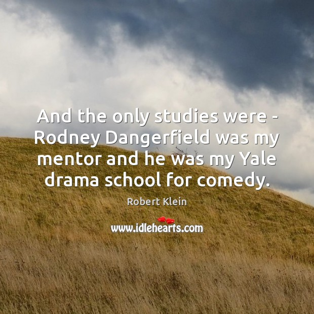 And the only studies were – Rodney Dangerfield was my mentor and Robert Klein Picture Quote