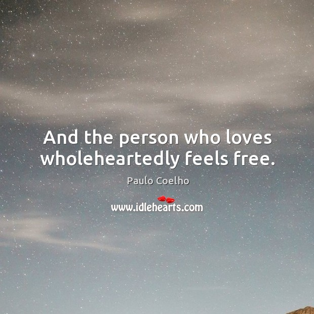 And the person who loves wholeheartedly feels free. Image