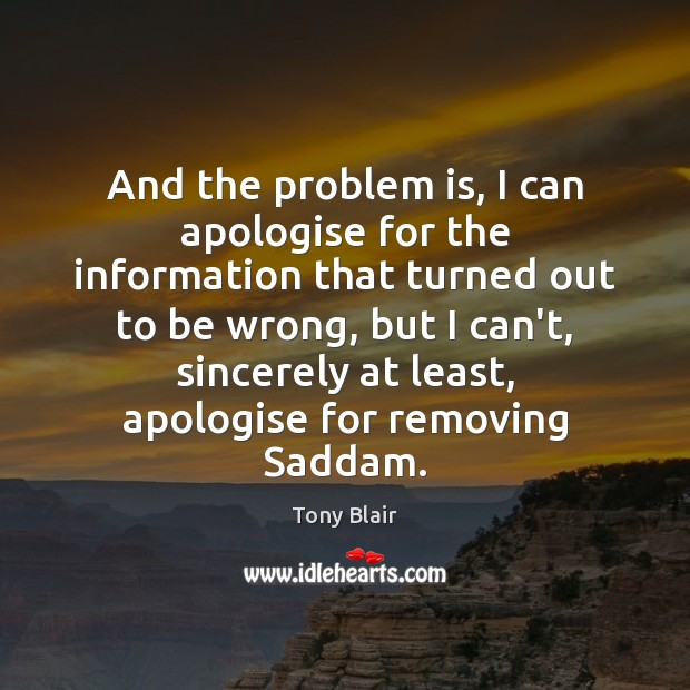 And the problem is, I can apologise for the information that turned Tony Blair Picture Quote