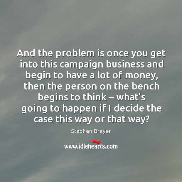 And the problem is once you get into this campaign business and begin to have a lot of money Image