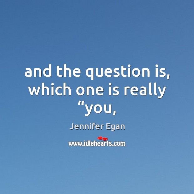 "And the question is, which one is really ""you, Jennifer Egan Picture Quote"
