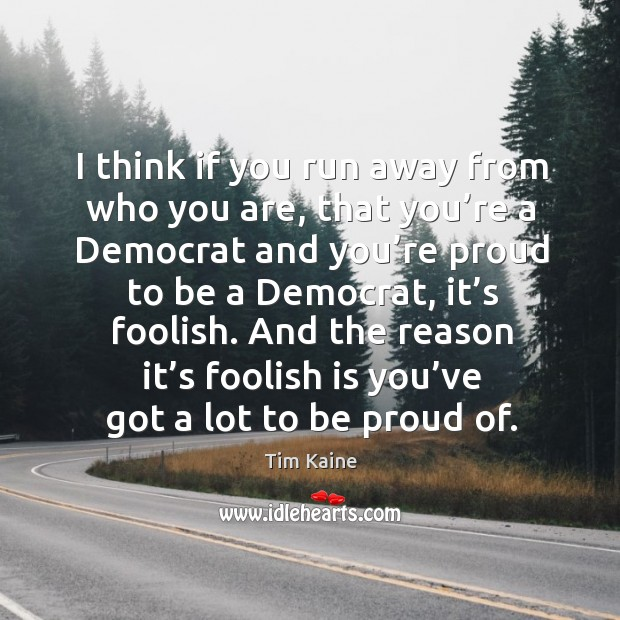 And the reason it's foolish is you've got a lot to be proud of. Image