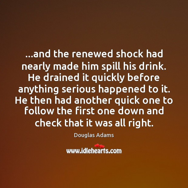 …and the renewed shock had nearly made him spill his drink. He Douglas Adams Picture Quote