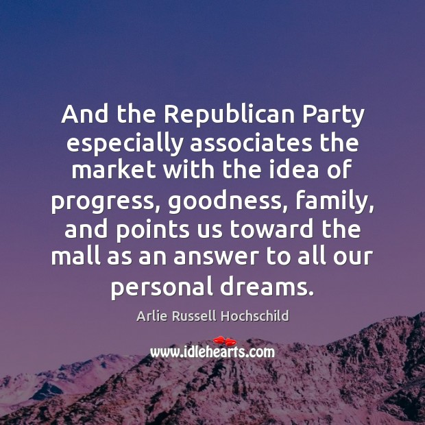 And the Republican Party especially associates the market with the idea of Arlie Russell Hochschild Picture Quote