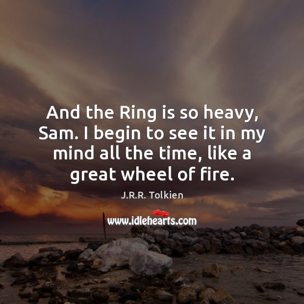 And the Ring is so heavy, Sam. I begin to see it J.R.R. Tolkien Picture Quote