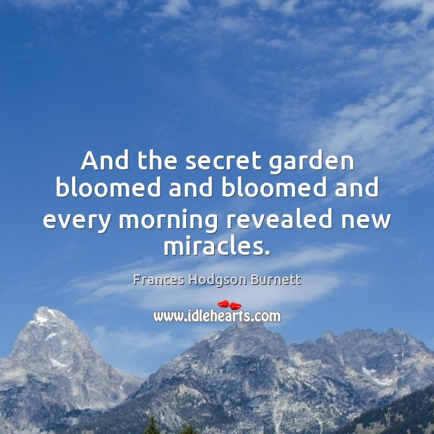 And the secret garden bloomed and bloomed and every morning revealed new miracles. Frances Hodgson Burnett Picture Quote