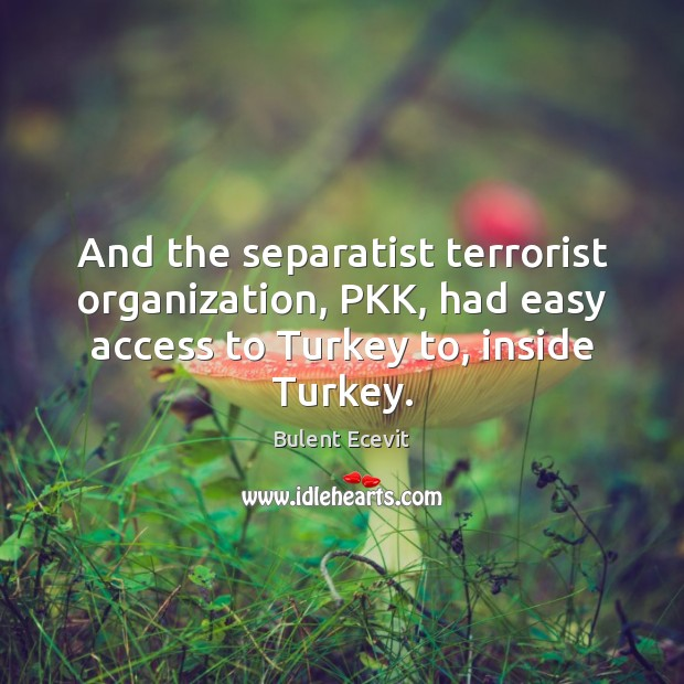 Image, And the separatist terrorist organization, PKK, had easy access to Turkey to,