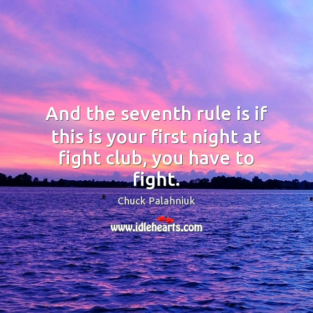 And the seventh rule is if this is your first night at fight club, you have to fight. Image
