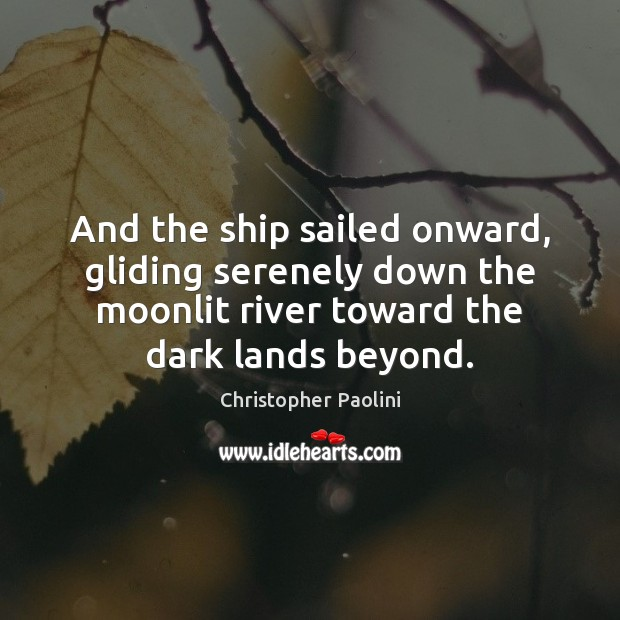 And the ship sailed onward, gliding serenely down the moonlit river toward Christopher Paolini Picture Quote