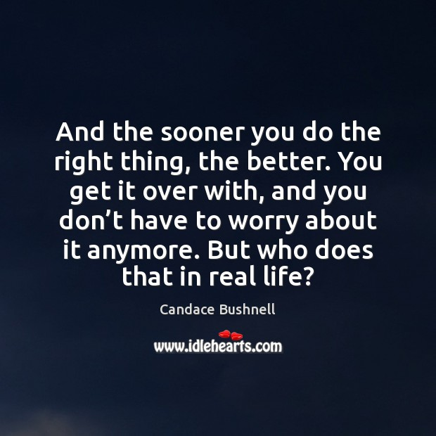 And the sooner you do the right thing, the better. You get Real Life Quotes Image