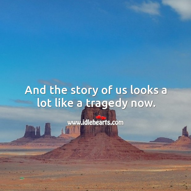 And the story of us looks a lot like a tragedy now. Image