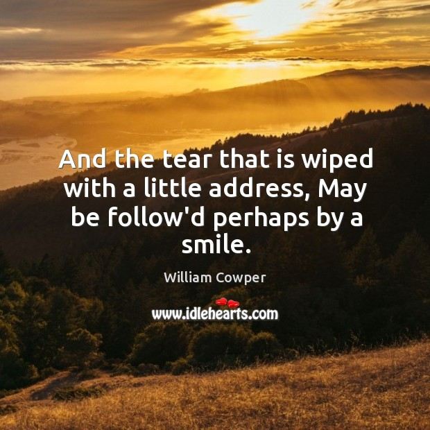 And the tear that is wiped with a little address, May be follow'd perhaps by a smile. Image