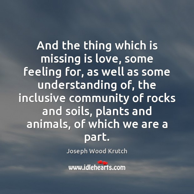 And the thing which is missing is love, some feeling for, as Joseph Wood Krutch Picture Quote