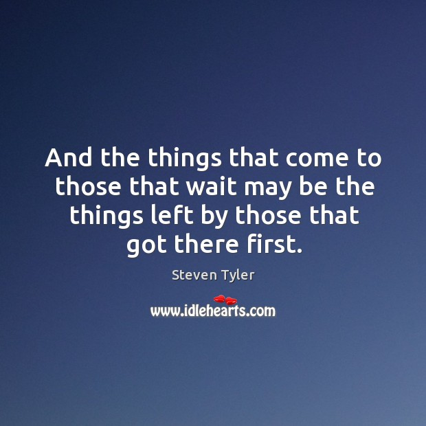 And the things that come to those that wait may be the things left by those that got there first. Image