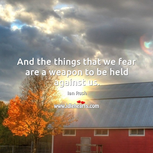 And the things that we fear are a weapon to be held against us. Image
