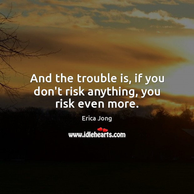 And the trouble is, if you don't risk anything, you risk even more. Image