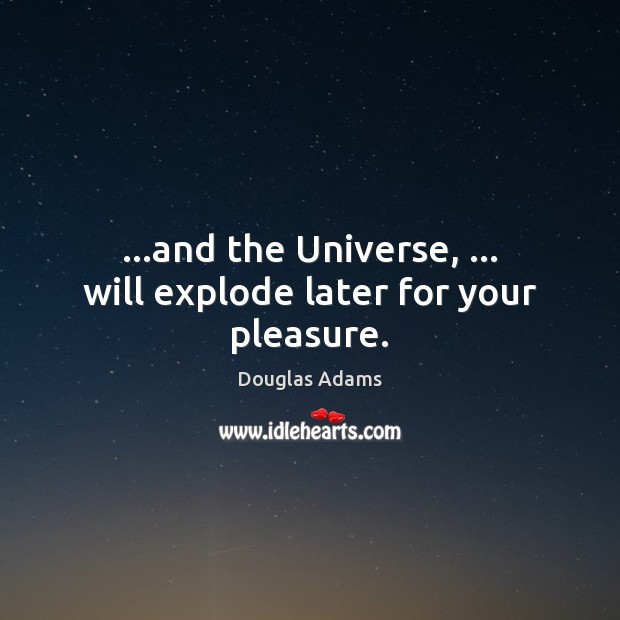 …and the Universe, … will explode later for your pleasure. Image