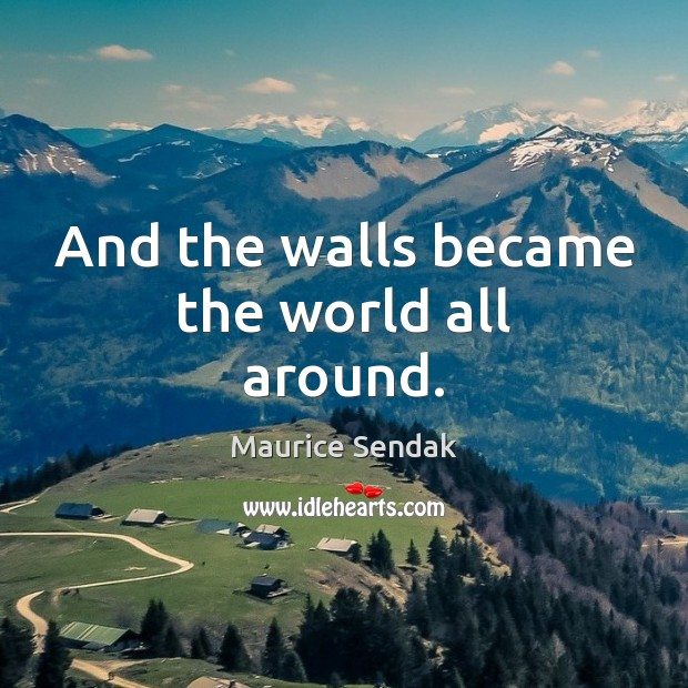 And the walls became the world all around. Maurice Sendak Picture Quote