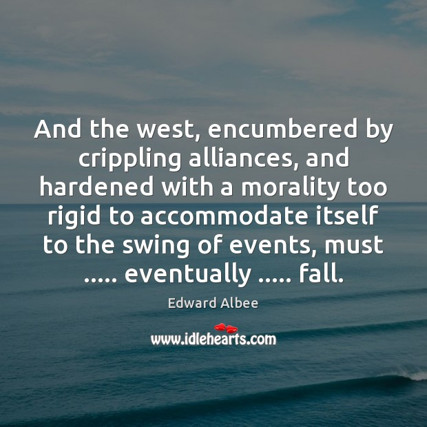 And the west, encumbered by crippling alliances, and hardened with a morality Edward Albee Picture Quote