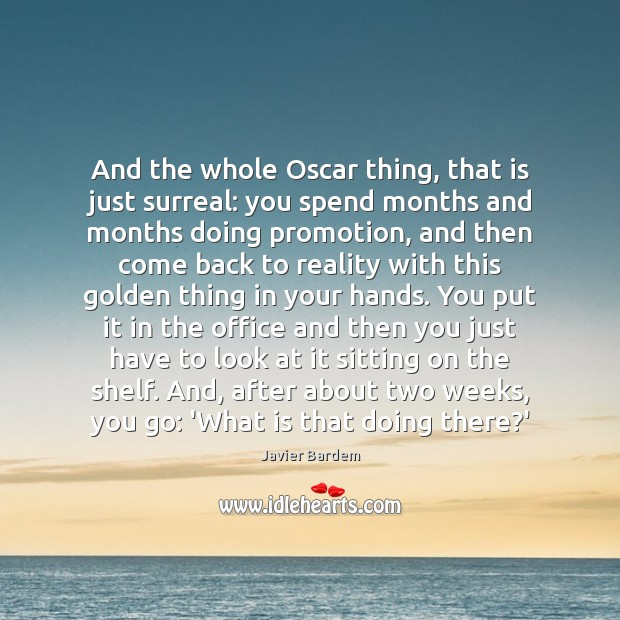 And the whole Oscar thing, that is just surreal: you spend months Javier Bardem Picture Quote